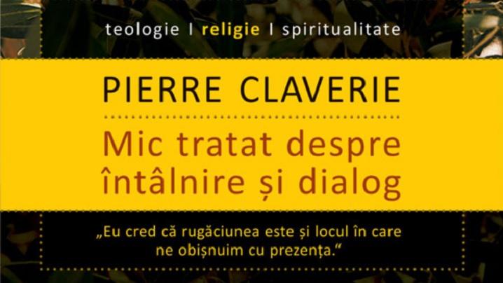 """""""Mic tratat despre intalnire si dialog"""" de Pierre Claverie – lansare si dezbatere la Libraria Humanitas de la Cismigiu"""